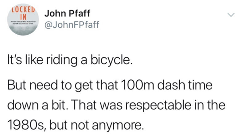 Text - LOCKED IN John Pfaff @JohnFPfaff It's like riding a bicycle. But need to get that 100m dash time down a bit. That was respectable in the 1980s, but not anymore. >