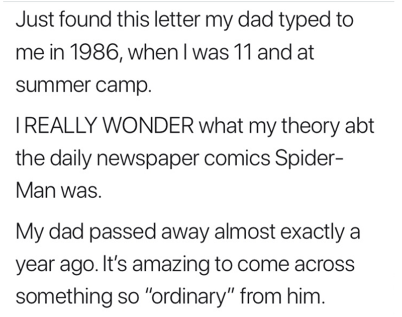 """Text - Just found this letter my dad typed to me in 1986, when I was 11 and at summer camp. IREALLY WONDER what my theory abt the daily newspaper comics Spider- Man was. My dad passed away almost exactly a year ago. It's amazing to come across something so """"ordinary"""" from him."""