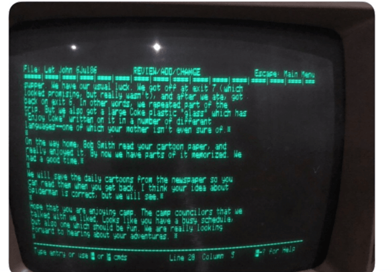 """Screen - File Let John 6Jul86 SO8EE s ss PUpper. e have our usual luck. We got off at exit 7 (which Looked promising, but really waan't), and aftar we ata, got back on exit 6, In other vords, we repeated part of the GCAP But we also got a large Coke plastic 'glass"""" which has Enjoy Coke' urittan on it in a number of different Languagesone of which your nother isn't even sure of. REVIEN/A00/CHANGE ss sss s Escape Main Menu 2333 s Un the way home Bog Smith read your cartoon paper, and ly enjoyed it"""