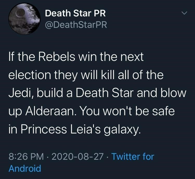 Text - Death Star PR @DeathStarPR If the Rebels win the next election they will kill all of the Jedi, build a Death Star and blow up Alderaan. You won't be safe in Princess Leia's galaxy. 8:26 PM · 2020-08-27 · Twitter for Android