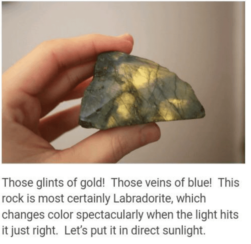 Rock - Those glints of gold! Those veins of blue! This rock is most certainly Labradorite, which changes color spectacularly when the light hits it just right. Let's put it in direct sunlight.