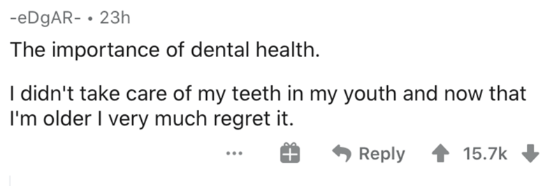 Text - -EDGAR- • 23h The importance of dental health. I didn't take care of my teeth in my youth and now that I'm older I very much regret it. Reply 15.7k