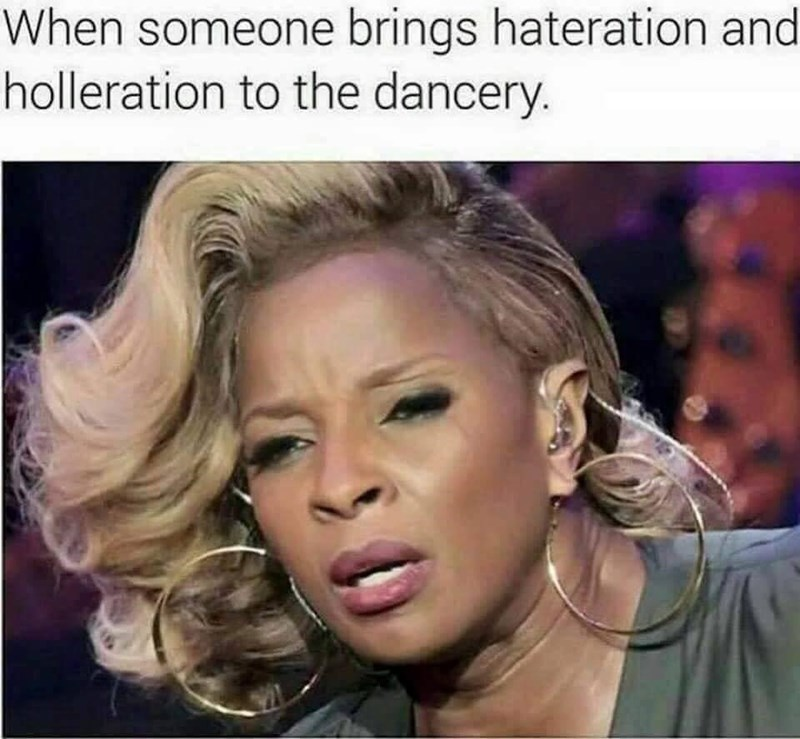 "Funny meme that reads, ""When someone brings hateration and holleration to the dancery"" above a photo of Mary J. Blige looking angry"
