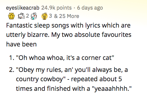 """Text - eyeslikeacrab 24.9k points · 6 days ago 3 & 25 More Fantastic sleep songs with lyrics which are utterly bizarre. My two absolute favourites have been 1. """"Oh whoa whoa, it's a corner cat"""" 2. """"Obey my rules, an' you'll always be, a country cowboy"""" - repeated about 5 times and finished with a """"yeaaahhhh."""""""