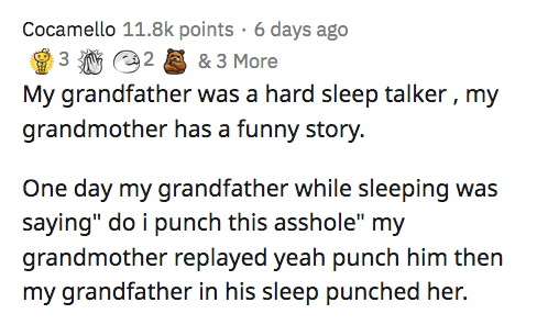 """Text - Cocamello 11.8k points · 6 days ago 3 2 & 3 More My grandfather was a hard sleep talker , my grandmother has a funny story. One day my grandfather while sleeping was saying"""" do i punch this asshole"""" my grandmother replayed yeah punch him then my grandfather in his sleep punched her."""