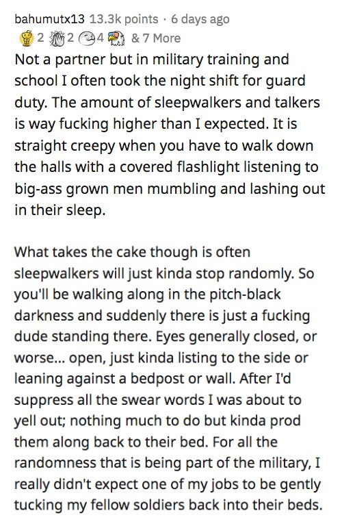 Text - bahumutx13 13.3k points · 6 days ago 2 2 4 & 7 More Not a partner but in military training and school I often took the night shift for guard duty. The amount of sleepwalkers and talkers is way fucking higher than I expected. It is straight creepy when you have to walk down the halls with a covered flashlight listening to big-ass grown men mumbling and lashing out in their sleep. What takes the cake though is often sleepwalkers will just kinda stop randomly. So you'll be walking along in t