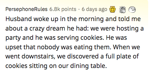 Text - PersephoneRules 6.8k points · 6 days ago Husband woke up in the morning and told me about a crazy dream he had: we were hosting a party and he was serving cookies. He was upset that nobody was eating them. When we went downstairs, we discovered a full plate of cookies sitting on our dining table.