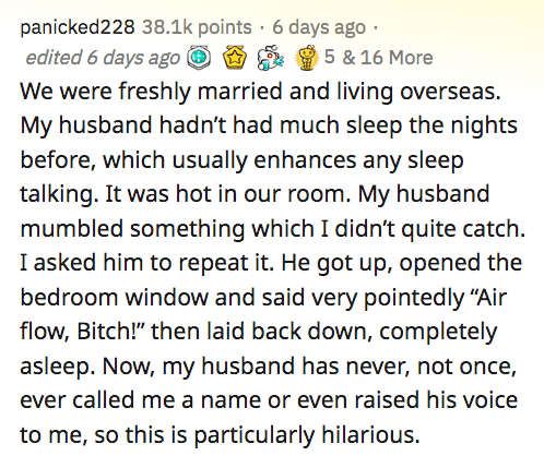 """Text - panicked228 38.1k points · 6 days ago · 5 & 16 More edited 6 days ago i We were freshly married and living overseas. My husband hadn't had much sleep the nights before, which usually enhances any sleep talking. It was hot in our room. My husband mumbled something which I didn't quite catch. I asked him to repeat it. He got up, opened the bedroom window and said very pointedly """"Air flow, Bitch!"""" then laid back down, completely asleep. Now, my husband has never, not once, ever called me a n"""