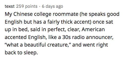 """Text - texst 259 points · 6 days ago My Chinese college roommate (he speaks good English but has a fairly thick accent) once sat up in bed, said in perfect, clear, American accented English, like a 30s radio announcer, """"what a beautiful creature,"""" and went right back to sleep."""
