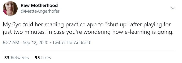 """Text - Raw Motherhood @MetteAngerhofer My 6yo told her reading practice app to """"shut up"""" after playing for just two minutes, in case you're wondering how e-learning is going. 6:27 AM · Sep 12, 2020 - Twitter for Android 33 Retweets 95 Likes"""