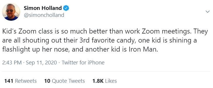 Text - Simon Holland @simoncholland Kid's Zoom class is so much better than work Zoom meetings. They are all shouting out their 3rd favorite candy, one kid is shining a flashlight up her nose, and another kid is Iron Man. 2:43 PM Sep 11, 2020 · Twitter for iPhone 141 Retweets 10 Quote Tweets 1.8K Likes