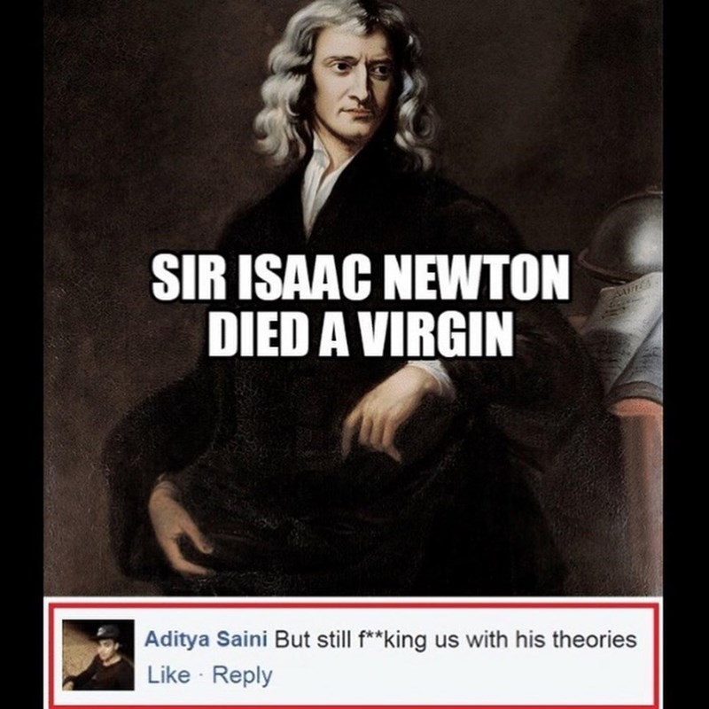 Text - SIR ISAAC NEWTON DIED A VIRGIN Aditya Saini But still f**king us with his theories Like Reply