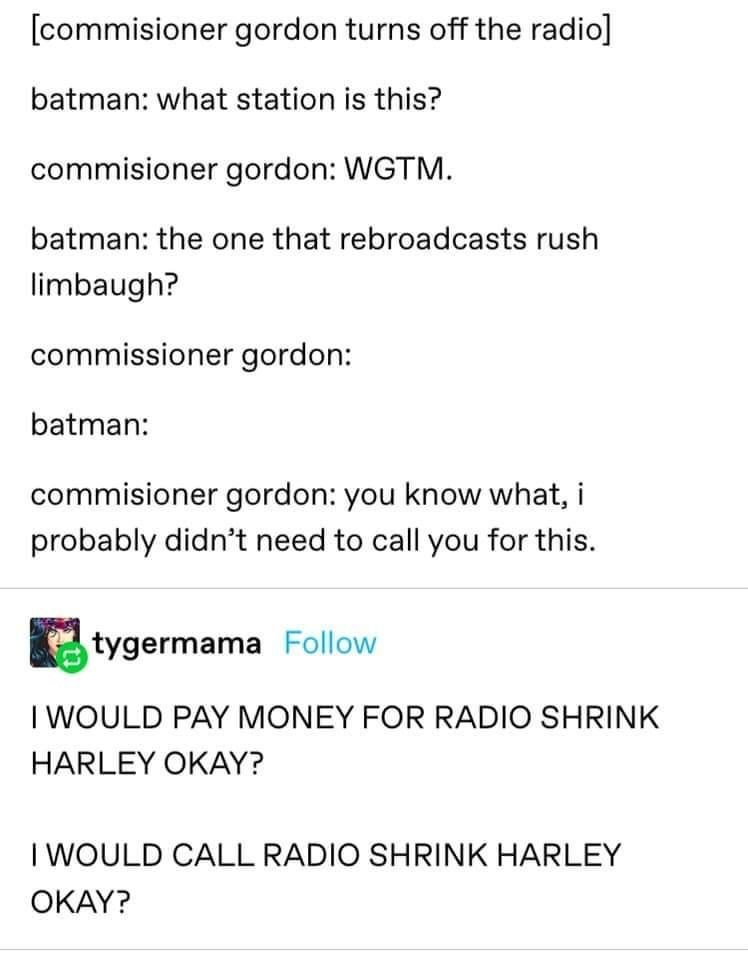 Text - [commisioner gordon turns off the radio] batman: what station is this? commisioner gordon: WGTM. batman: the one that rebroadcasts rush limbaugh? commissioner gordon: batman: commisioner gordon: you know what, i probably didn't need to call you for this. tygermama Follow I WOULD PAY MONEY FOR RADIO SHRINK HARLEY OKAY? I WOULD CALL RADIO SHRINK HARLEY OKAY?