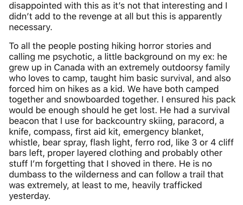 Text - disappointed with this as it's not that interesting and I didn't add to the revenge at all but this is apparently necessary. To all the people posting hiking horror stories and calling me psychotic, a little background on my ex: he grew up in Canada with an extremely outdoorsy family who loves to camp, taught him basic survival, and also forced him on hikes as a kid. We have both camped together and snowboarded together. I ensured his pack would be enough should he get lost. He had a surv