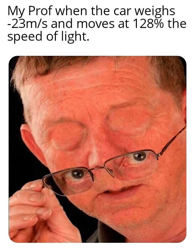 Face - My Prof when the car weighs -23m/s and moves at 128% the speed of light.