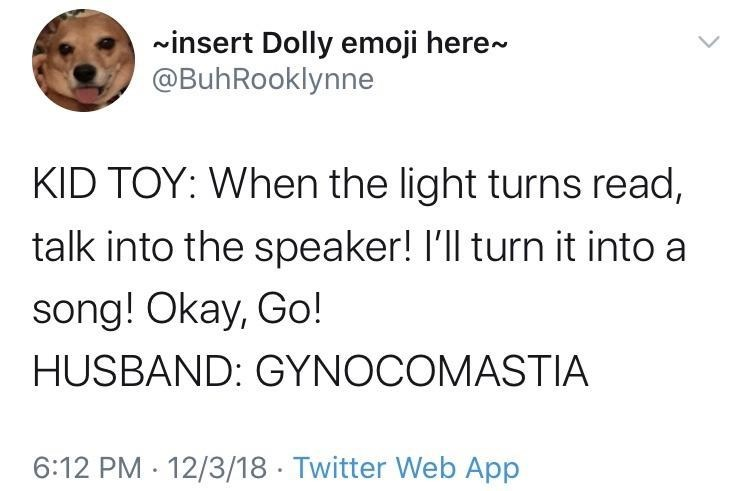 Text - ~insert Dolly emoji here- @BuhRooklynne KID TOY: When the light turns read, talk into the speaker! I'll turn it into a song! Okay, Go! HUSBAND: GYNOCOMASTIA 6:12 PM · 12/3/18 · Twitter Web App