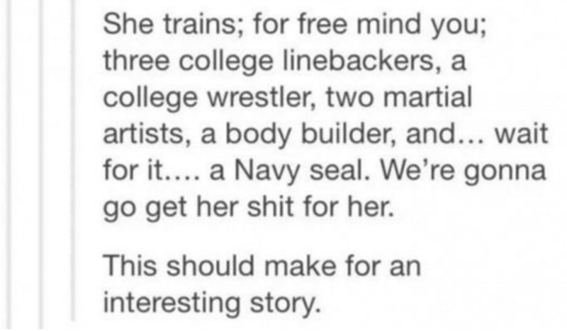Text - She trains; for free mind you; three college linebackers, a college wrestler, two martial artists, a body builder, and... wait for it.... a Navy seal. We're gonna go get her shit for her. This should make for an interesting story.