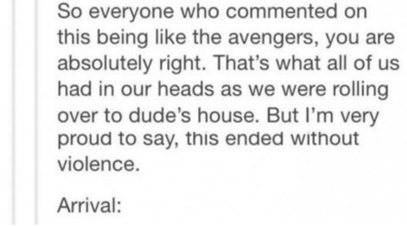 Text - So everyone who commented on this being like the avengers, you are absolutely right. That's what all of us had in our heads as we were rolling over to dude's house. But I'm very proud to say, this ended without violence. Arrival:
