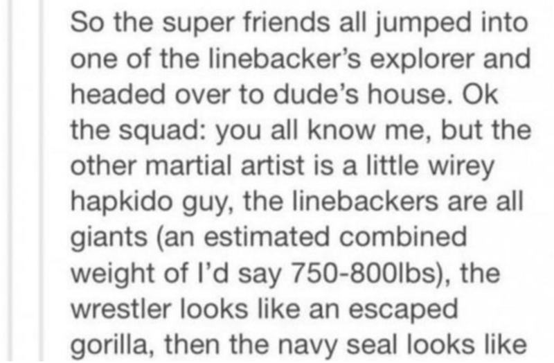Text - So the super friends all jumped into one of the linebacker's explorer and headed over to dude's house. Ok the squad: you all know me, but the other martial artist is a little wirey hapkido guy, the linebackers are all giants (an estimated combined weight of l'd say 750-800lbs), the wrestler looks like an escaped gorilla, then the navy seal looks like