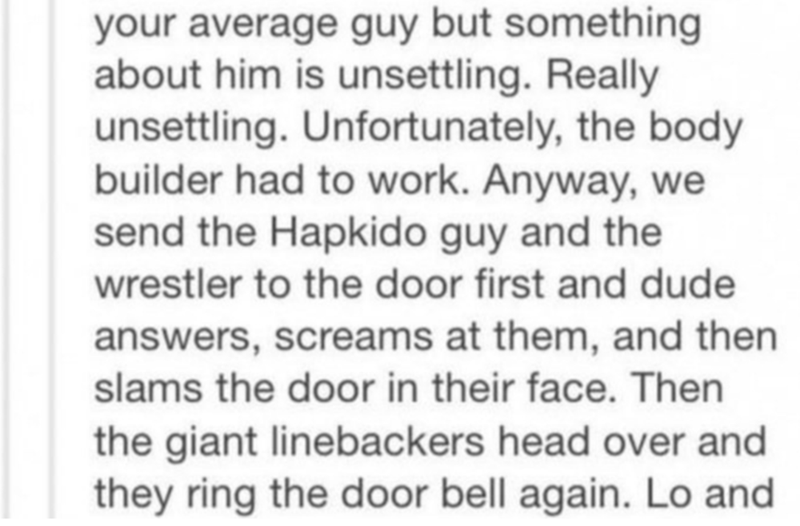 Text - your average guy but something about him is unsettling. Really unsettling. Unfortunately, the body builder had to work. Anyway, we send the Hapkido guy and the wrestler to the door first and dude answers, screams at them, and then slams the door in their face. Then the giant linebackers head over and they ring the door bell again. Lo and