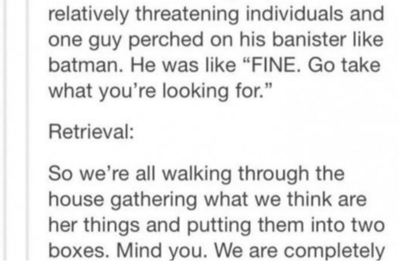 """Text - relatively threatening individuals and one guy perched on his banister like batman. He was like """"FINE. Go take what you're looking for."""" Retrieval: So we're all walking through the house gathering what we think are her things and putting them into two boxes. Mind you. We are completely"""