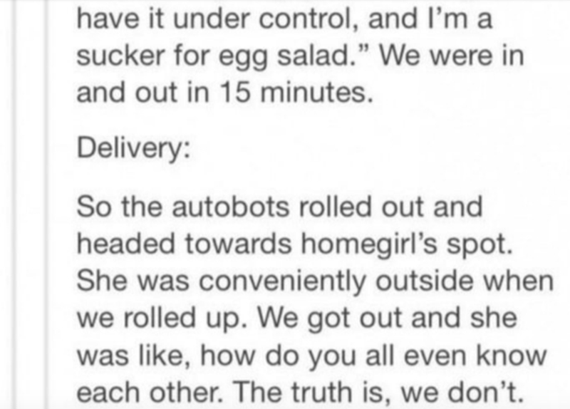 """Text - have it under control, and l'm a sucker for egg salad."""" We were in and out in 15 minutes. Delivery: So the autobots rolled out and headed towards homegirl's spot. She was conveniently outside when we rolled up. We got out and she was like, how do you all even know each other. The truth is, we don't."""
