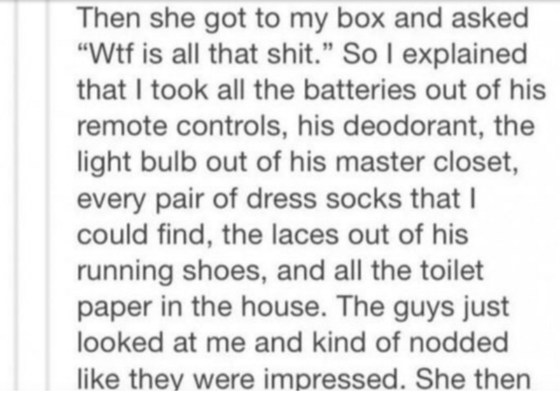 """Text - Then she got to my box and asked """"Wtf is all that shit."""" So I explained that I took all the batteries out of his remote controls, his deodorant, the light bulb out of his master closet, every pair of dress socks that I could find, the laces out of his running shoes, and all the toilet paper in the house. The guys just looked at me and kind of nodded like they were impressed. She then"""