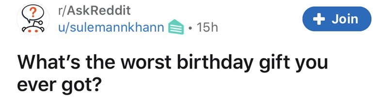 Text - r/AskReddit u/sulemannkhann Join • 15h What's the worst birthday gift you ever got?