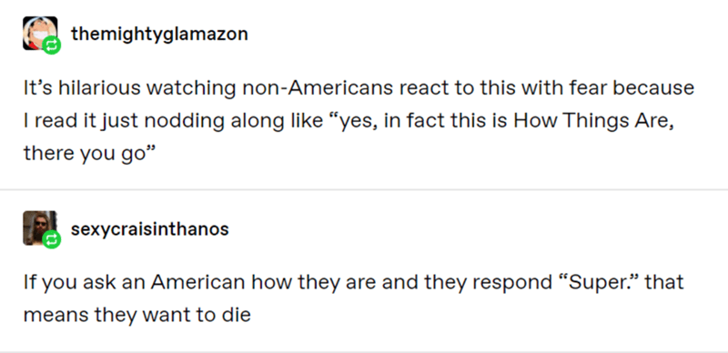 """Text - themightyglamazon It's hilarious watching non-Americans react to this with fear because I read it just nodding along like """"yes, in fact this is How Things Are, there you go"""" sexycraisinthanos If you ask an American how they are and they respond """"Super."""" that means they want to die"""