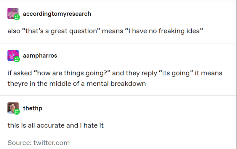 """Text - accordingtomyresearch also """"that's a great question"""" means """"I have no freaking idea"""" aampharros if asked """"how are things going?"""" and they reply """"its going"""" it means theyre in the middle of a mental breakdown thethp this is all accurate and i hate it Source: twitter.com"""