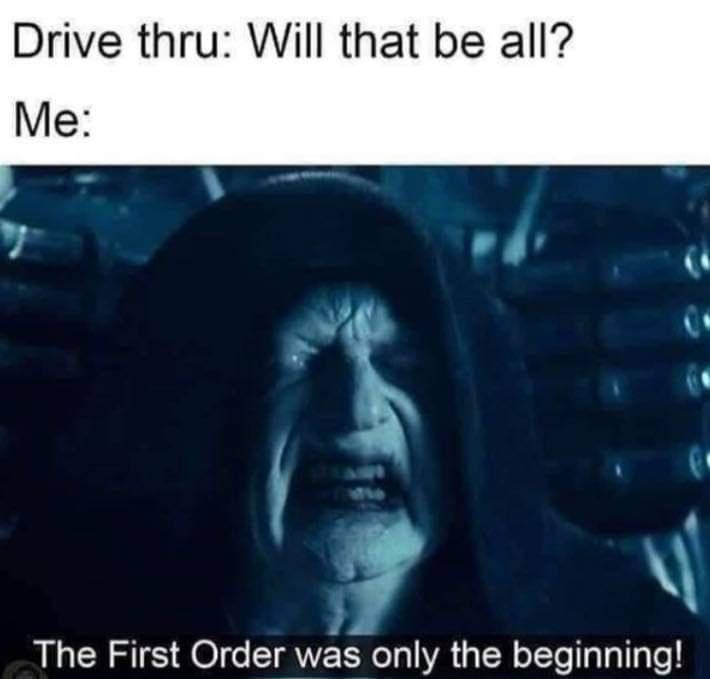 Text - Drive thru: Will that be all? Me: te The First Order was only the beginning!