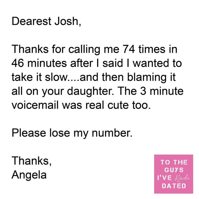 Text - Dearest Josh, Thanks for calling me 74 times in 46 minutes after I said I wanted to take it slow....and then blaming it all on your daughter. The 3 minute voicemail was real cute too. Please lose my number. Thanks, Angela TO THE GUYS I'VE Kinda DATED