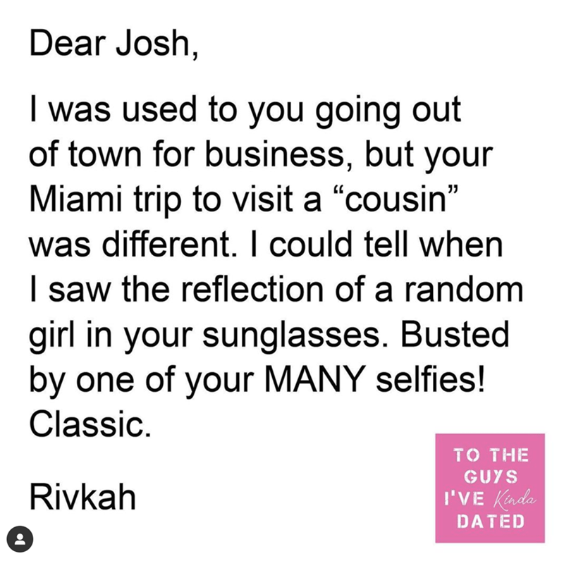 """Text - Dear Josh, I was used to you going out of town for business, but your Miami trip to visit a """"cousin"""" was different. I could tell when I saw the reflection of a random girl in your sunglasses. Busted by one of your MANY selfies! Classic. TO THE GUYS Rivkah I'VE Kinda DATED"""