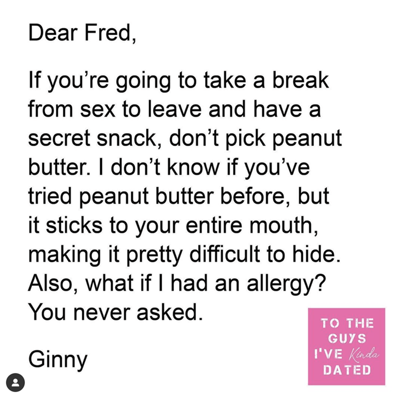Text - Dear Fred, If you're going to take a break from sex to leave and have a secret snack, don't pick peanut butter. I don't know if you've tried peanut butter before, but it sticks to your entire mouth, making it pretty difficult to hide. Also, what if I had an allergy? You never asked. TO THE GUYS Ginny I'VE Kada DATED