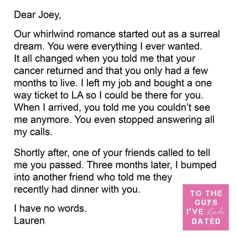 Text - Dear Joey, Our whirlwind romance started out as a surreal dream. You were everything I ever wanted. It all changed when you told me that your cancer returned and that you only had a few months to live. I left my job and bought a one way ticket to LA so I could be there for you. When I arrived, you told me you couldn't see me anymore. You even stopped answering all my calls. Shortly after, one of your friends called to tell me you passed. Three months later, I bumped into another friend wh