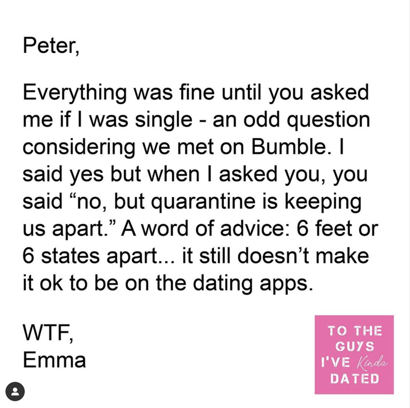 """Text - Peter, Everything was fine until you asked me if I was single - an odd question considering we met on Bumble. I said yes but when I asked you, you said """"no, but quarantine is keeping us apart."""" A word of advice: 6 feet or 6 states apart... it still doesn't make it ok to be on the dating apps. 