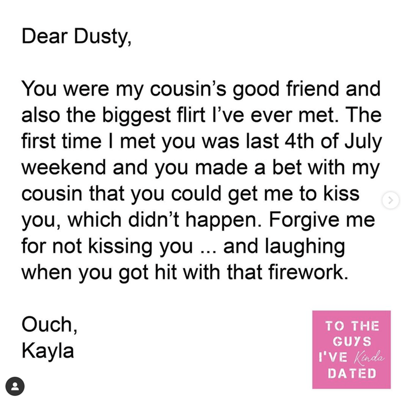 Text - Dear Dusty, You were my cousin's good friend and also the biggest flirt l've ever met. The first time I met you was last 4th of July weekend and you made a bet with my cousin that you could get me to kiss you, which didn't happen. Forgive me for not kissing you ... and laughing when you got hit with that firework. Ouch, Kayla TO THE GUYS I'VE Kinda DATED