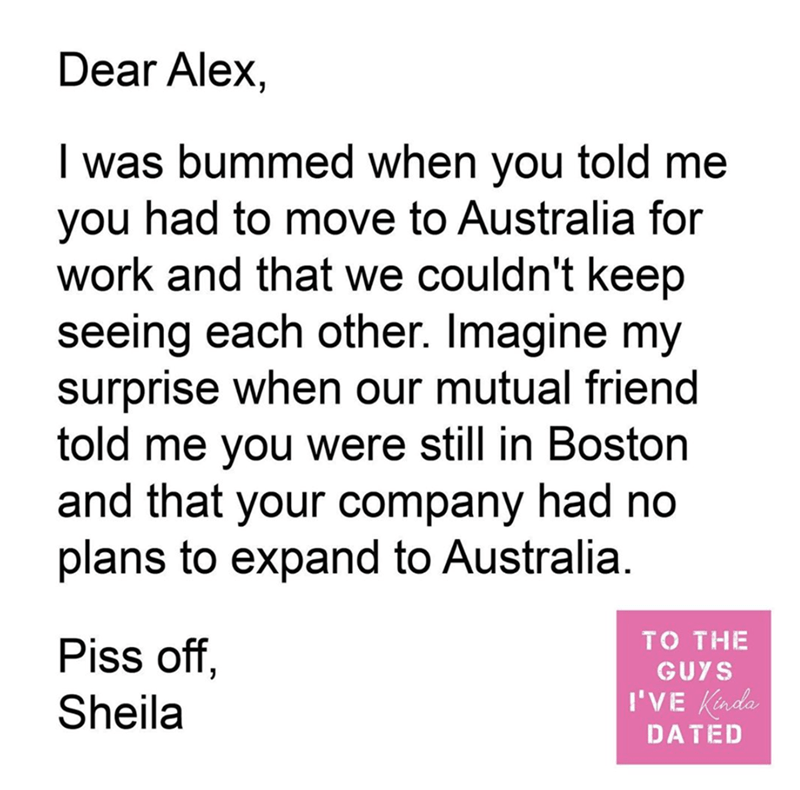 Text - Dear Alex, I was bummed when you told me you had to move to Australia for work and that we couldn't keep seeing each other. Imagine my surprise when our mutual friend told me you were still in Boston and that your company had no plans to expand to Australia. TO THE Piss off, GUYS Sheila I'VE Kada DATED