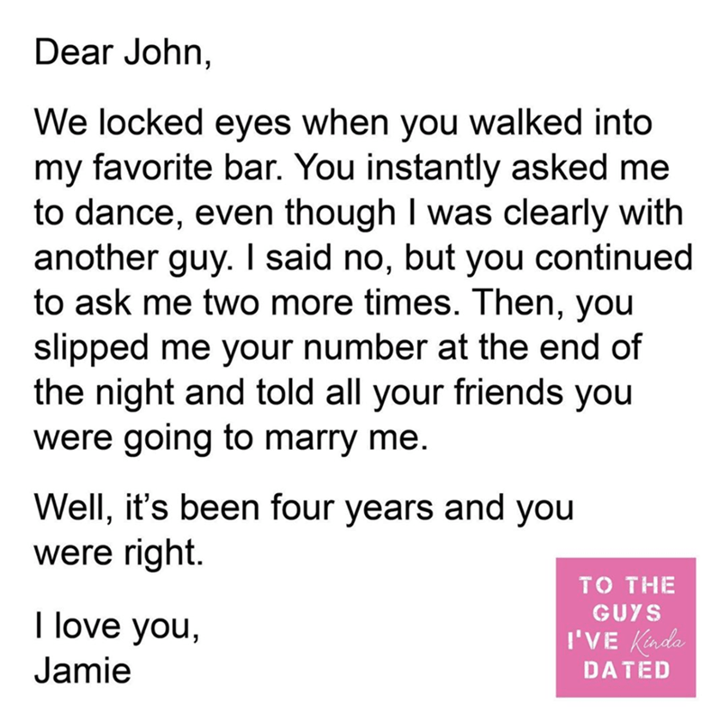 Text - Dear John, We locked eyes when you walked into my favorite bar. You instantly asked me to dance, even though I was clearly with another guy. I said no, but you continued to ask me two more times. Then, you slipped me your number at the end of the night and told all your friends you were going to marry me. Well, it's been four years and you were right. TO THE GUYS I love you, I'VE Kinda Jamie DATED