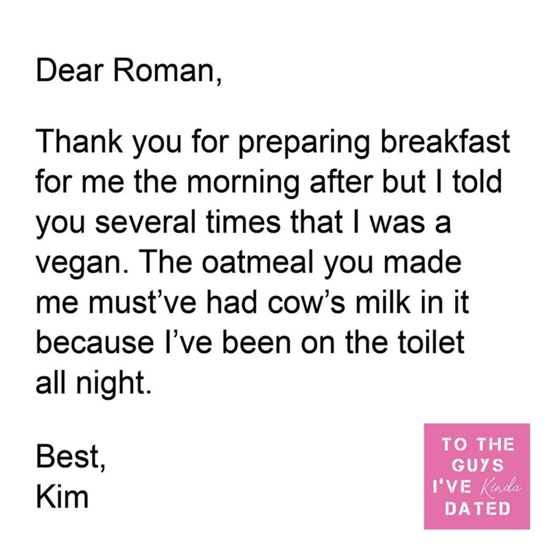 Text - Dear Roman, Thank you for preparing breakfast for me the morning after but I told you several times that I was a vegan. The oatmeal you made me must've had cow's milk in it because l've been on the toilet all night. Best, то THE GUYS I'VE Kinda Kim DATED