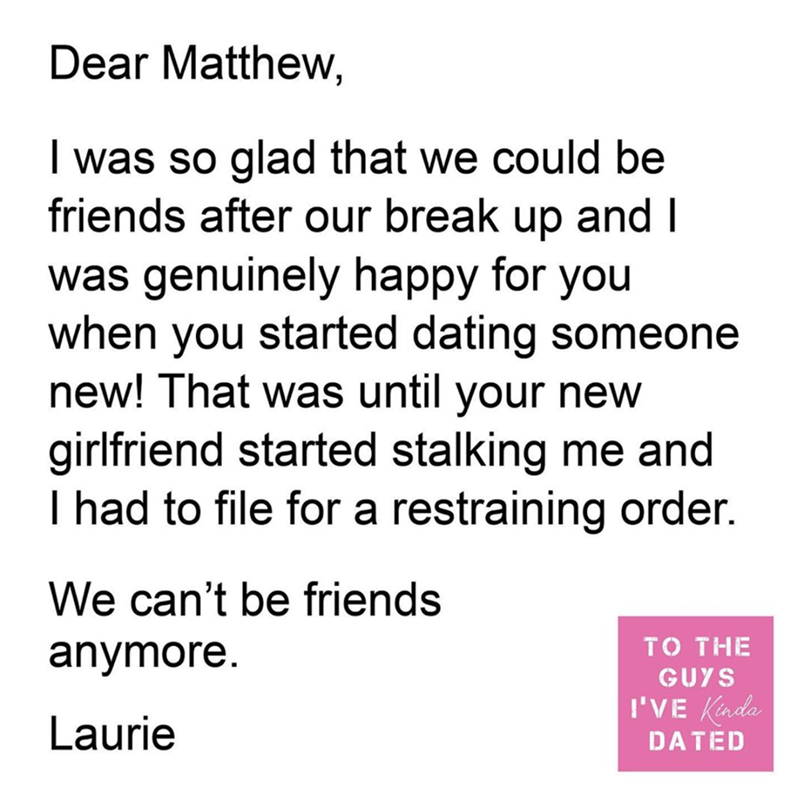 Text - Dear Matthew, I was so glad that we could be friends after our break up and I was genuinely happy for you when you started dating someone new! That was until your new girlfriend started stalking me and I had to file for a restraining order. We can't be friends anymore. TO THE GUYS I'VE Kinda Laurie DATED