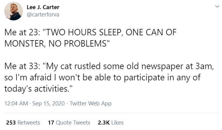 """Text - Lee J. Carter @carterforva Me at 23: """"TWO HOURS SLEEP, ONE CAN OF MONSTER, NO PROBLEMS"""" Me at 33: """"My cat rustled some old newspaper at 3am, so l'm afraid I won't be able to participate in any of today's activities."""" 12:04 AM · Sep 15, 2020 · Twitter Web App 253 Retweets 17 Quote Tweets 2.3K Likes"""
