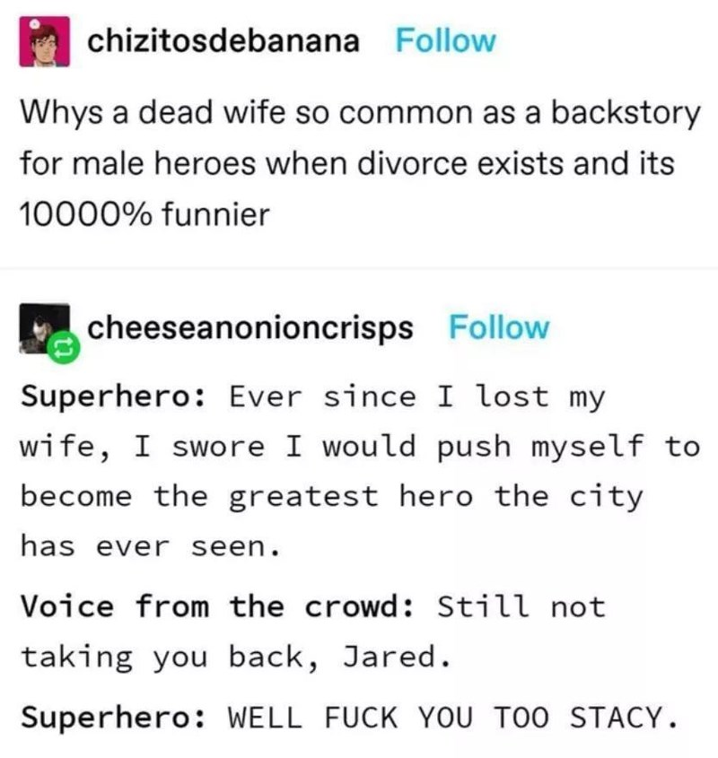 Text - chizitosdebanana Follow Whys a dead wife so common as a backstory for male heroes when divorce exists and its 10000% funnier cheeseanonioncrisps Follow Superhero: Ever since I lost my wife, I swore I would push myself to become the greatest hero the city has ever seen. Voice from the crowd: Still not taking you back, Jared. Superhero: WELL FUCK YOU TOO STACY.