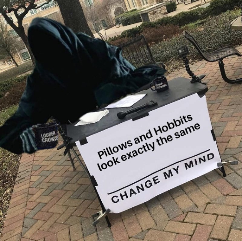 Font - ODER LOUDER CROWE Pillows and Hobbits look exactly the same CHANGE MY MIND