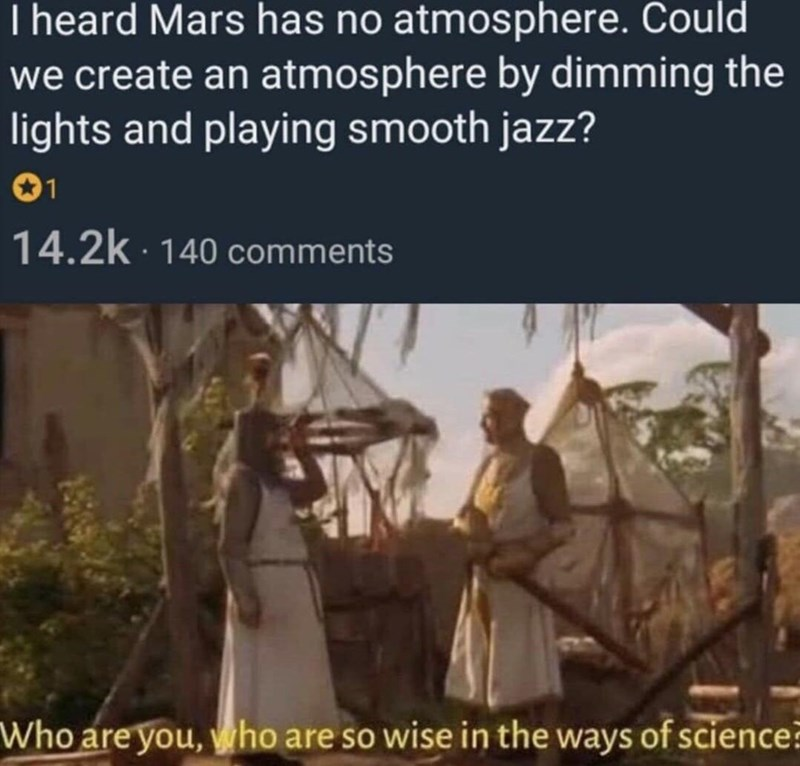 Text - I heard Mars has no atmosphere. Could we create an atmosphere by dimming the lights and playing smooth jazz? 01 14.2k · 140 comments Who are you, who are so wise in the ways of science?