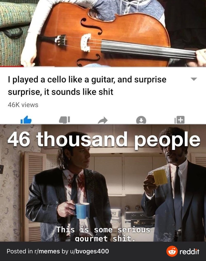 String instrument - I played a cello like a guitar, and surprise surprise, it sounds like shit 46K views 46 thousand people This is some serious gourmet shit. Posted in r/memes by u/bvoges400 6 reddit