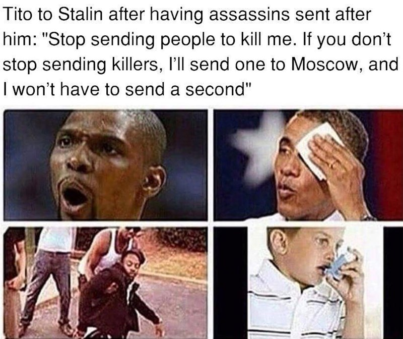 """Facial expression - Tito to Stalin after having assassins sent after him: """"Stop sending people to kill me. If you don't stop sending killers, l'll send one to Moscow, and I won't have to send a second"""""""
