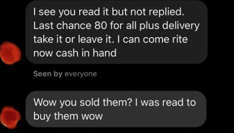 Text - I see you read it but not replied. Last chance 80 for all plus delivery take it or leave it. I can come rite now cash in hand Seen by everyone Wow you sold them? I was read to buy them wow
