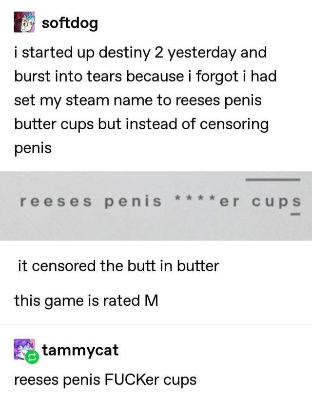 Text - softdog i started up destiny 2 yesterday and burst into tears because i forgot i had set my steam name to reeses penis butter cups but instead of censoring penis reeses penis **** er cups it censored the butt in butter this game is rated M tammycat reeses penis FUCKer cups