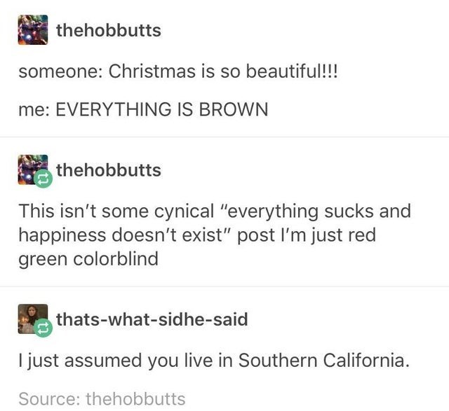 """Text - thehobbutts someone: Christmas is so beautiful!!! me: EVERYTHING IS BROWN thehobbutts This isn't some cynical """"everything sucks and happiness doesn't exist"""" post l'm just red green colorblind thats-what-sidhe-said I just assumed you live in Southern California. Source: thehobbutts"""